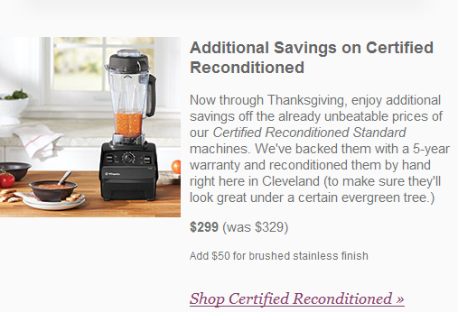 Now through Thanksgiving, enjoy additional savings off the already unbeatable prices of our Certified Reconditioned Standard machines. We've backed them with a 5-year warranty and reconditioned them by hand right here in Cleveland (to make sure they'll look great under a certain evergreen tree.)  $299 (was $329)  Add $50 for brushed stainless finish